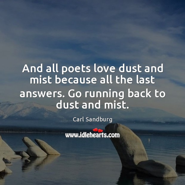 And all poets love dust and mist because all the last answers. Carl Sandburg Picture Quote