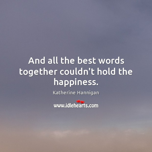 And all the best words together couldn't hold the happiness. Image