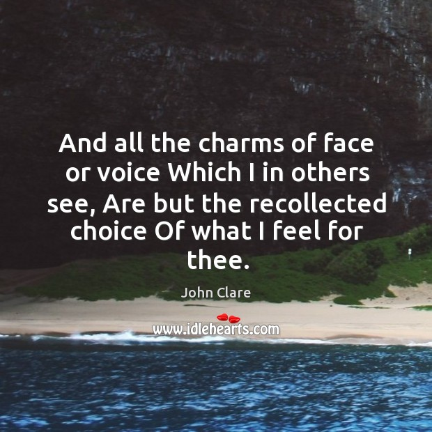And all the charms of face or voice which I in others see, are but the recollected choice of what I feel for thee. Image