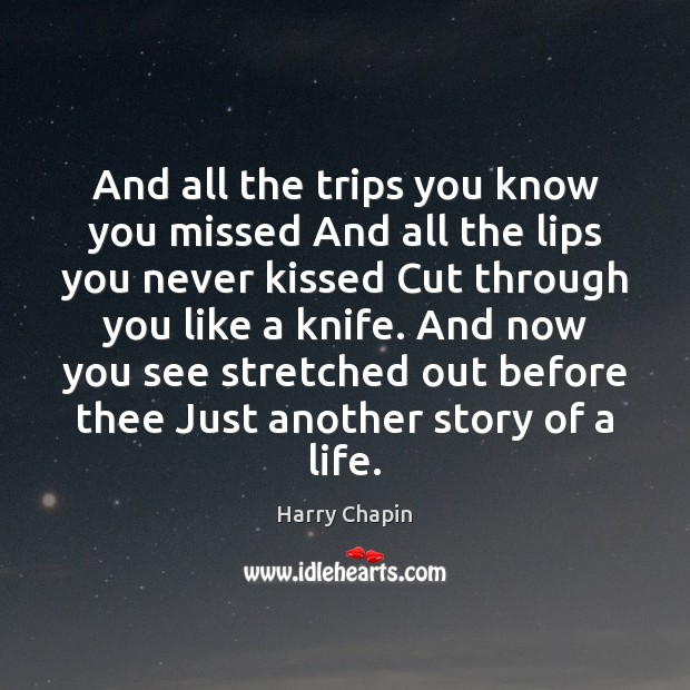 And all the trips you know you missed And all the lips Harry Chapin Picture Quote