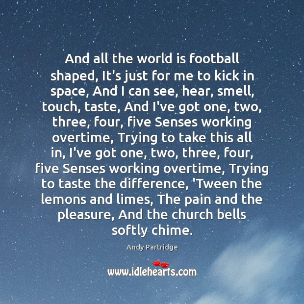 And all the world is football shaped, It's just for me to Andy Partridge Picture Quote