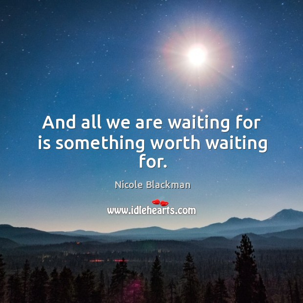 And all we are waiting for is something worth waiting for. Image