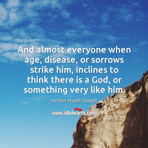 And almost everyone when age, disease, or sorrows strike him, inclines to Image
