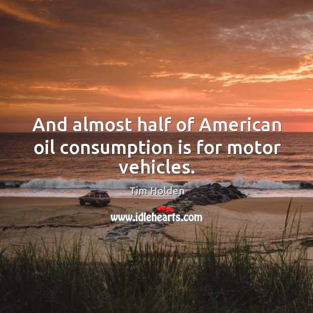 And almost half of american oil consumption is for motor vehicles. Tim Holden Picture Quote
