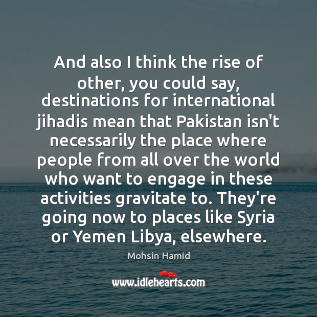 And also I think the rise of other, you could say, destinations Mohsin Hamid Picture Quote