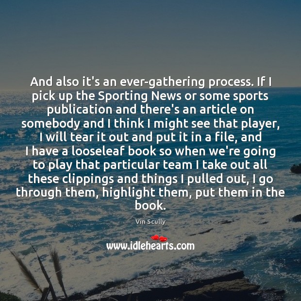 And also it's an ever-gathering process. If I pick up the Sporting Vin Scully Picture Quote