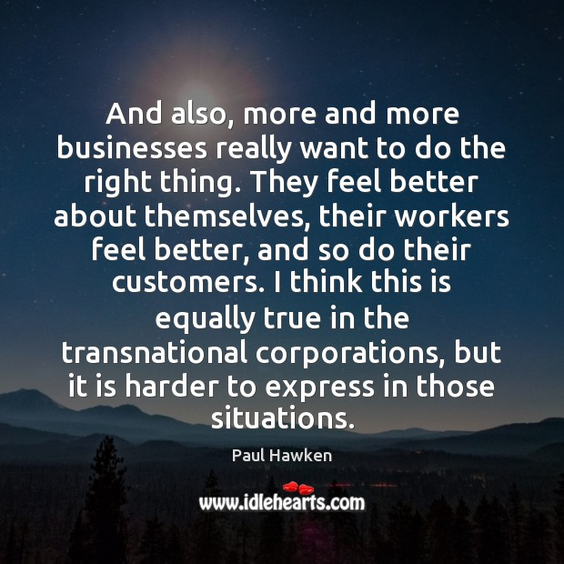 And also, more and more businesses really want to do the right Paul Hawken Picture Quote