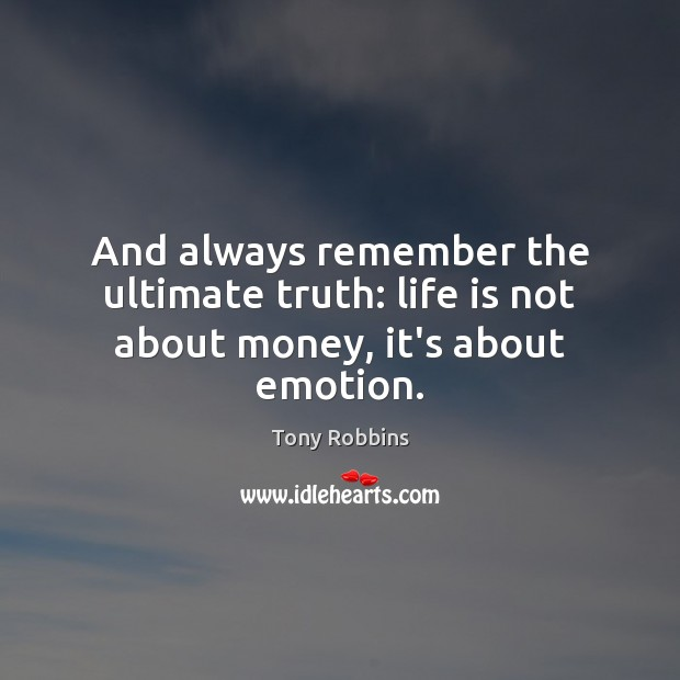Image, And always remember the ultimate truth: life is not about money, it's about emotion.