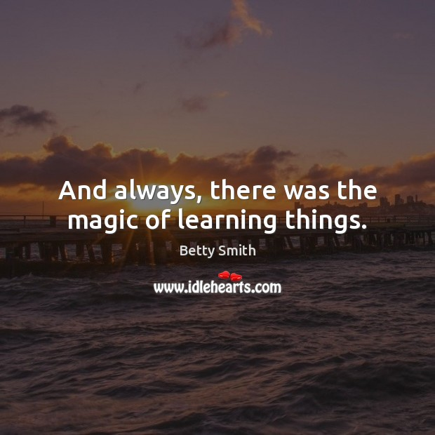 And always, there was the magic of learning things. Betty Smith Picture Quote