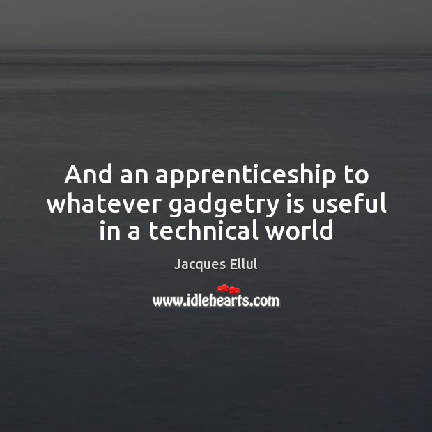 And an apprenticeship to whatever gadgetry is useful in a technical world Jacques Ellul Picture Quote