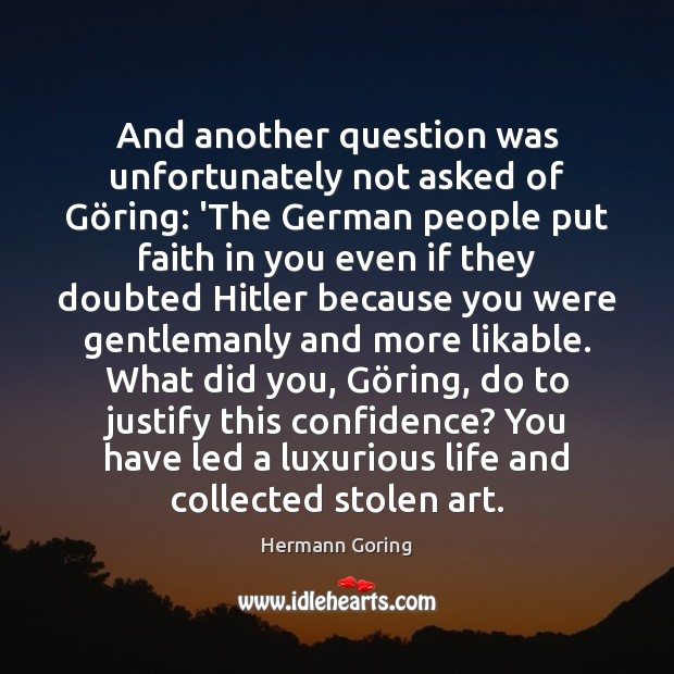 And another question was unfortunately not asked of Göring: 'The German Image