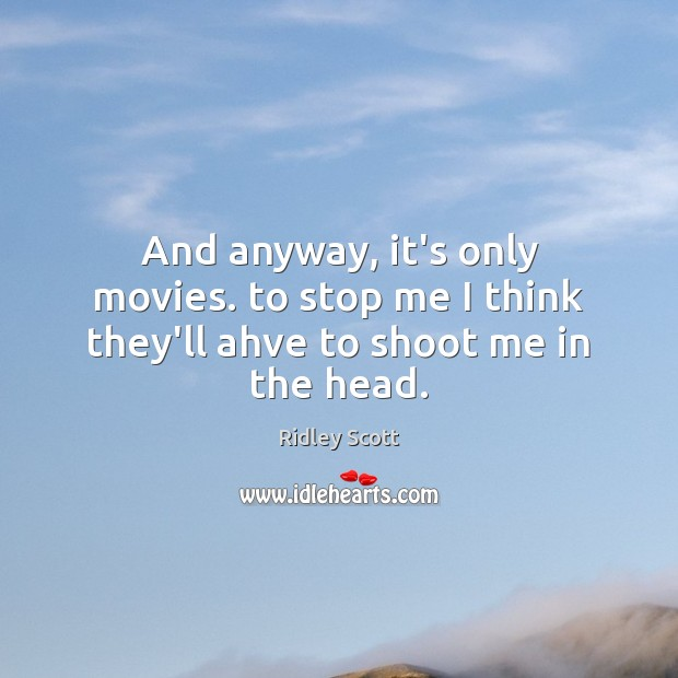 And anyway, it's only movies. to stop me I think they'll ahve to shoot me in the head. Image