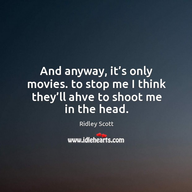 And anyway, it's only movies. To stop me I think they'll ahve to shoot me in the head. Ridley Scott Picture Quote