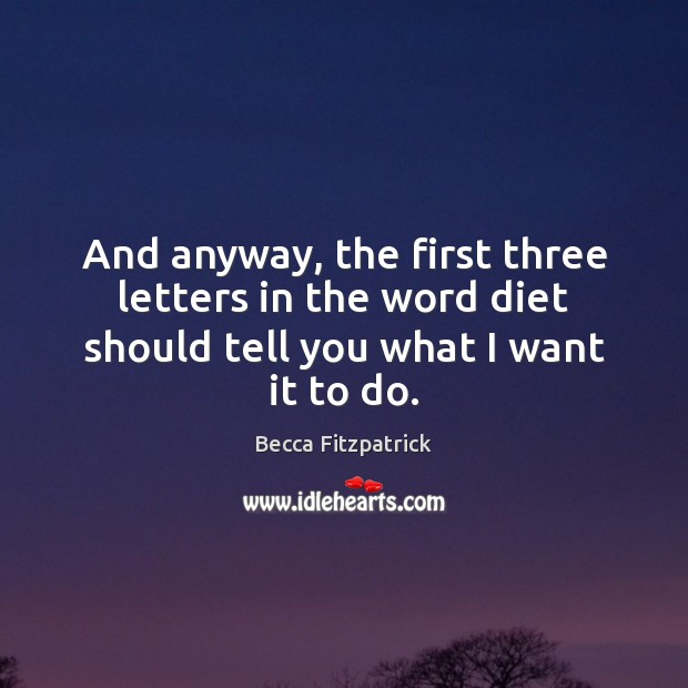 And anyway, the first three letters in the word diet should tell you what I want it to do. Becca Fitzpatrick Picture Quote