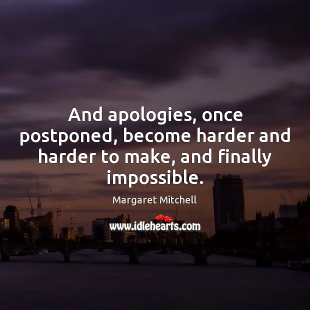 And apologies, once postponed, become harder and harder to make, and finally impossible. Margaret Mitchell Picture Quote
