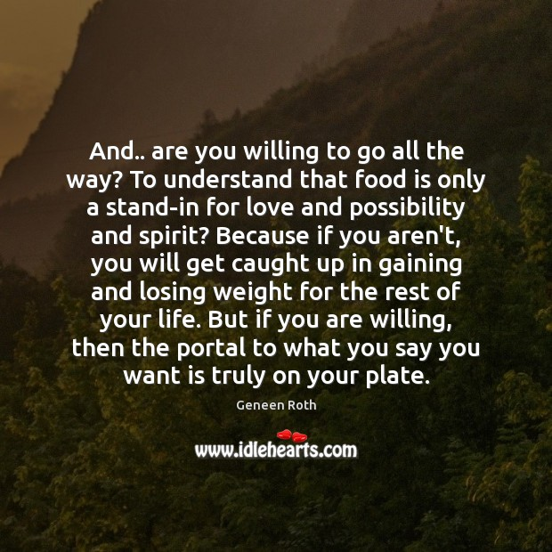 And.. are you willing to go all the way? To understand that Geneen Roth Picture Quote