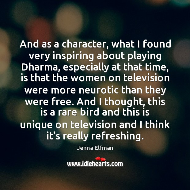 And as a character, what I found very inspiring about playing Dharma, Jenna Elfman Picture Quote