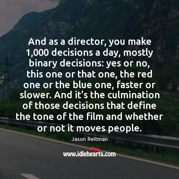 And as a director, you make 1,000 decisions a day, mostly binary decisions: Jason Reitman Picture Quote