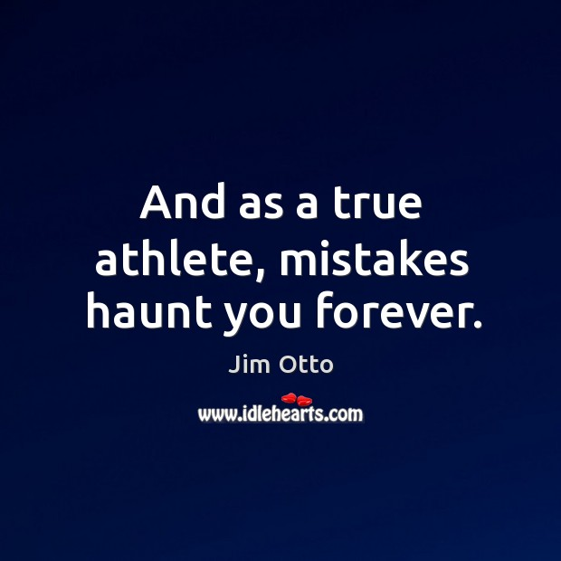 And as a true athlete, mistakes haunt you forever. Image