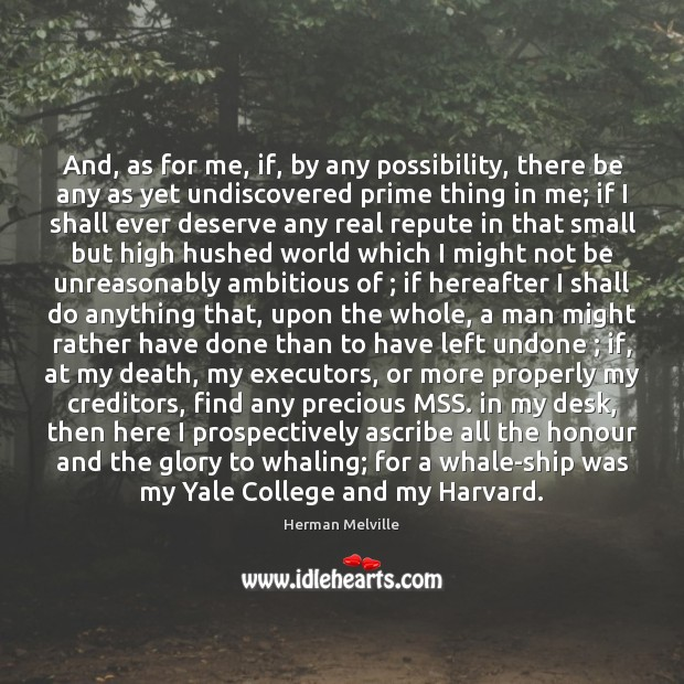 And, as for me, if, by any possibility, there be any as Herman Melville Picture Quote