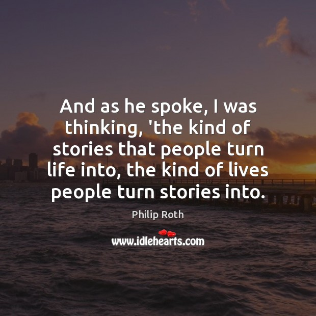 And as he spoke, I was thinking, 'the kind of stories that Philip Roth Picture Quote