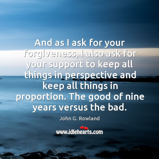 And as I ask for your forgiveness, I also ask for your support to keep all things in perspective and John G. Rowland Picture Quote