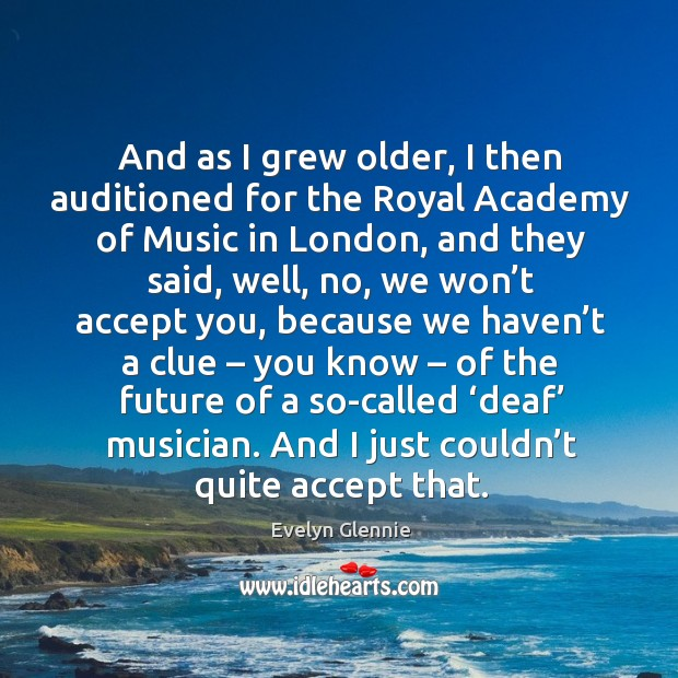 Image, And as I grew older, I then auditioned for the royal academy of music in london, and they said
