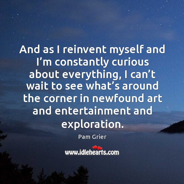 And as I reinvent myself and I'm constantly curious about everything Pam Grier Picture Quote