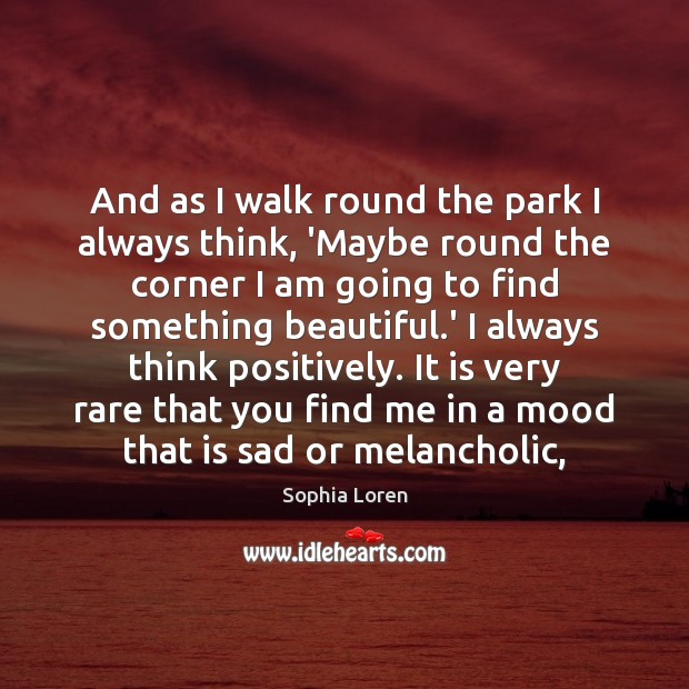 And as I walk round the park I always think, 'Maybe round Sophia Loren Picture Quote