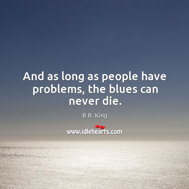 And as long as people have problems, the blues can never die. B.B. King Picture Quote