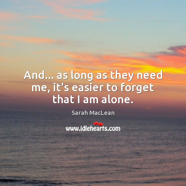 And… as long as they need me, it's easier to forget that I am alone. Sarah MacLean Picture Quote