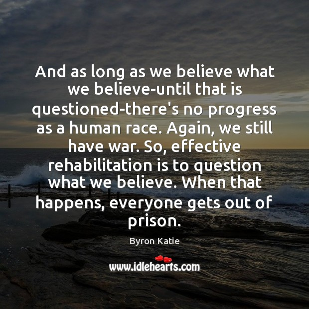 And as long as we believe what we believe-until that is questioned-there's Byron Katie Picture Quote