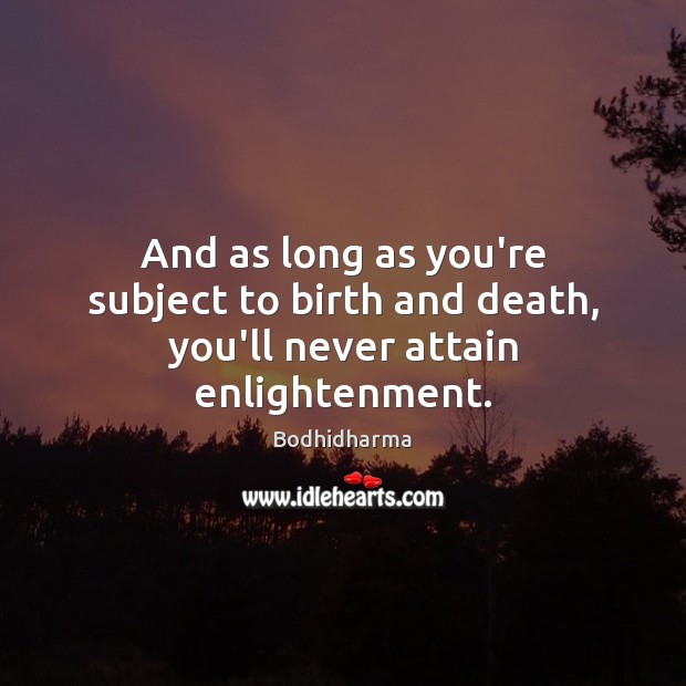 And as long as you're subject to birth and death, you'll never attain enlightenment. Bodhidharma Picture Quote
