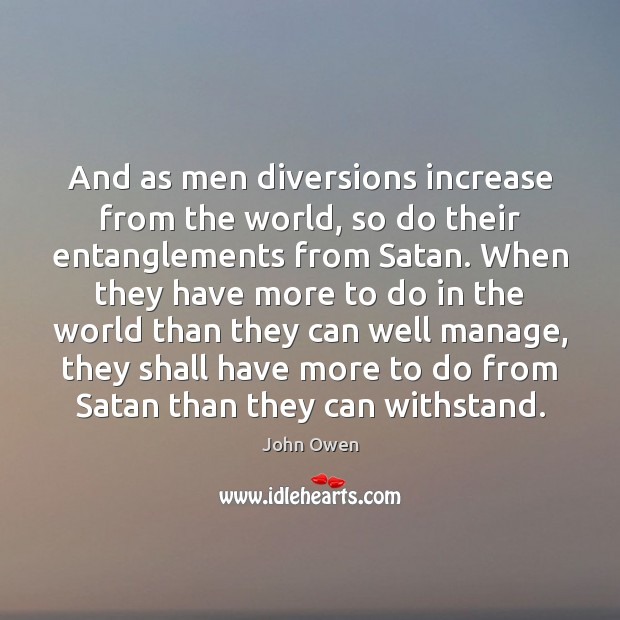 And as men diversions increase from the world, so do their entanglements John Owen Picture Quote