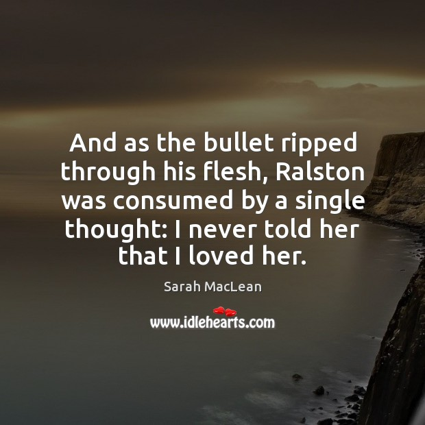 And as the bullet ripped through his flesh, Ralston was consumed by Sarah MacLean Picture Quote
