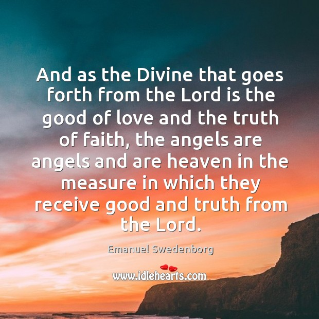 And as the divine that goes forth from the lord is the good of love and the truth of faith Emanuel Swedenborg Picture Quote