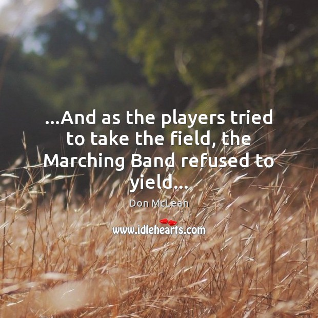 …And as the players tried to take the field, the Marching Band refused to yield… Don McLean Picture Quote