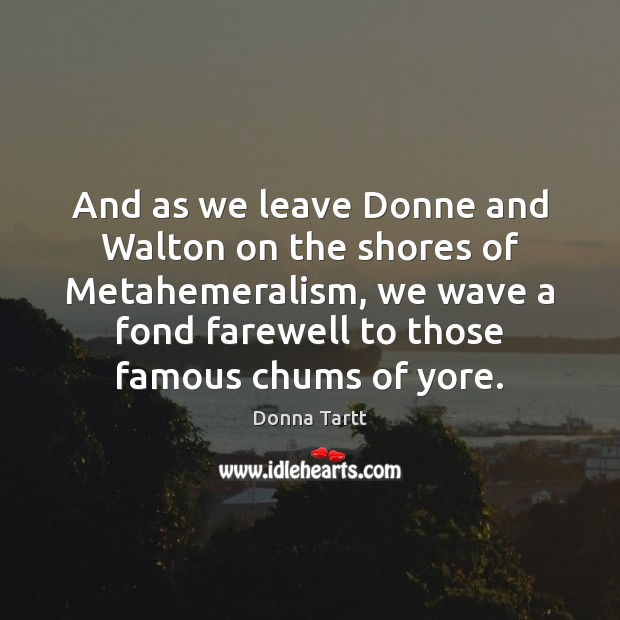 And as we leave Donne and Walton on the shores of Metahemeralism, Donna Tartt Picture Quote