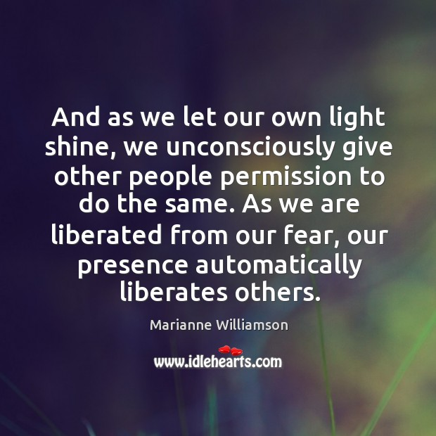 And as we let our own light shine, we unconsciously give other people permission to do the same. Image