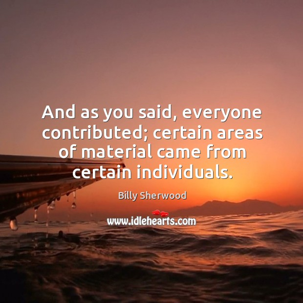 And as you said, everyone contributed; certain areas of material came from certain individuals. Billy Sherwood Picture Quote