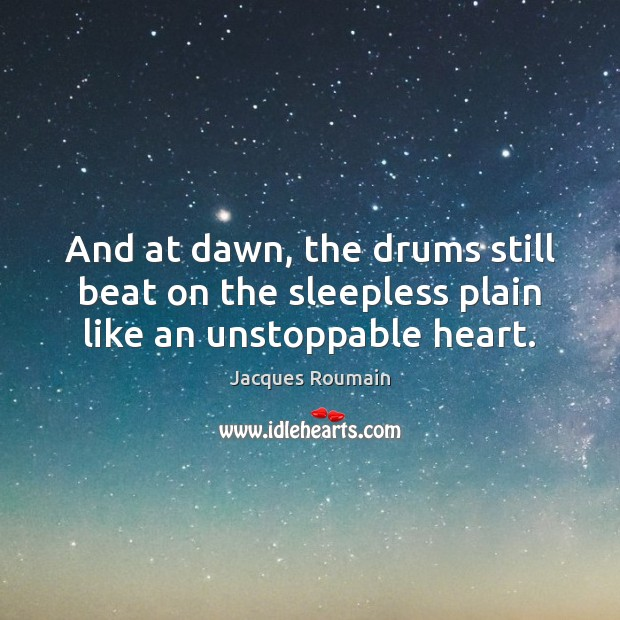 And at dawn, the drums still beat on the sleepless plain like an unstoppable heart. Unstoppable Quotes Image