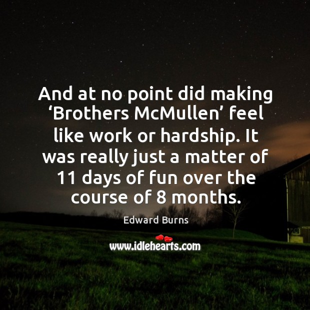 And at no point did making 'brothers mcmullen' feel like work or hardship. It was really just a Edward Burns Picture Quote