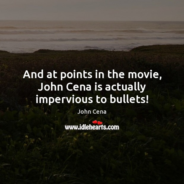 And at points in the movie, John Cena is actually impervious to bullets! John Cena Picture Quote