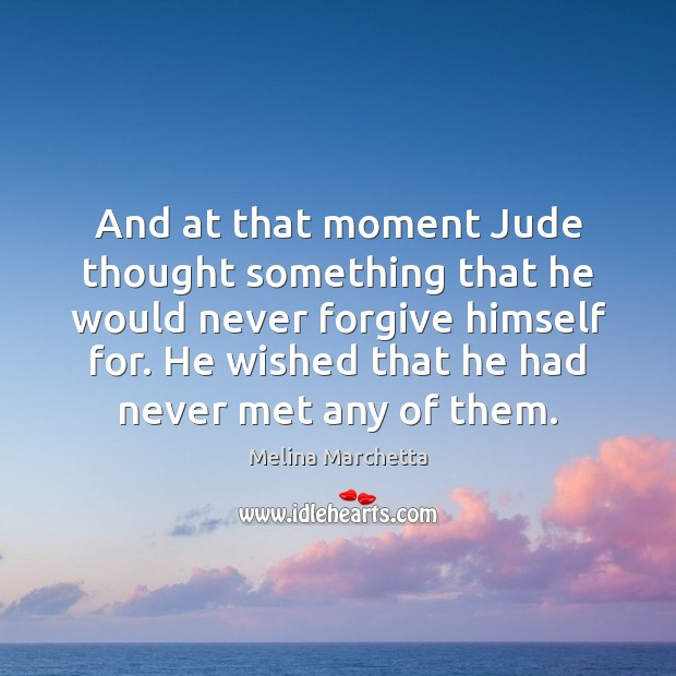 And at that moment Jude thought something that he would never forgive Melina Marchetta Picture Quote