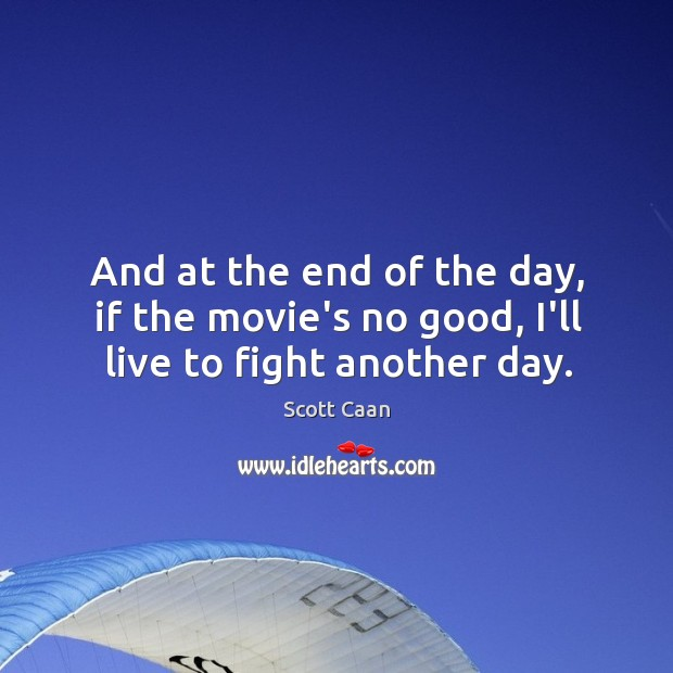And at the end of the day, if the movie's no good, I'll live to fight another day. Scott Caan Picture Quote