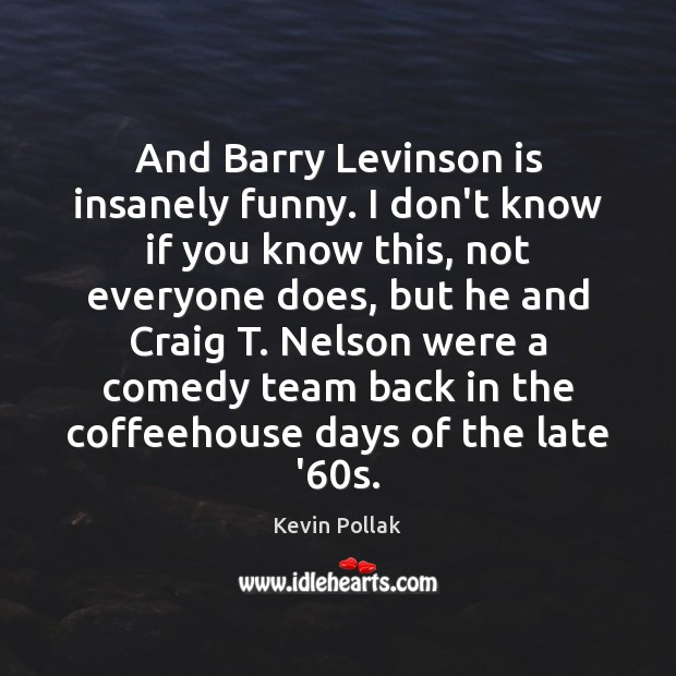 Image, And Barry Levinson is insanely funny. I don't know if you know