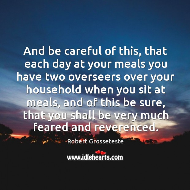And be careful of this, that each day at your meals you have two overseers over Robert Grosseteste Picture Quote