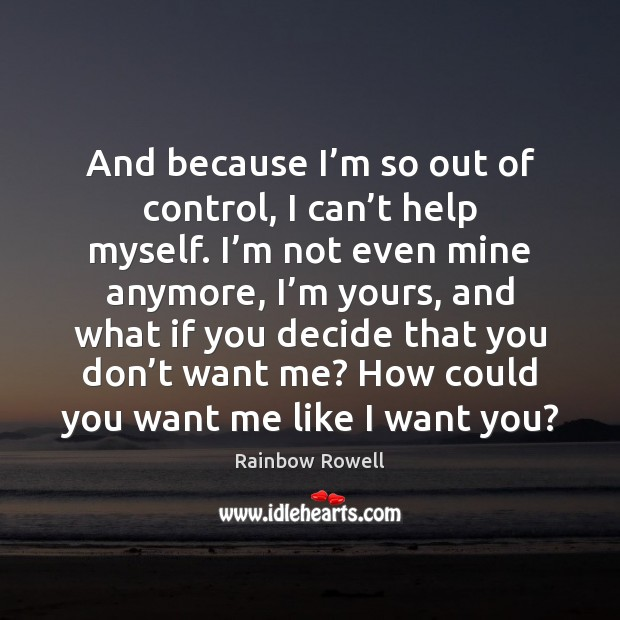 And because I'm so out of control, I can't help Rainbow Rowell Picture Quote