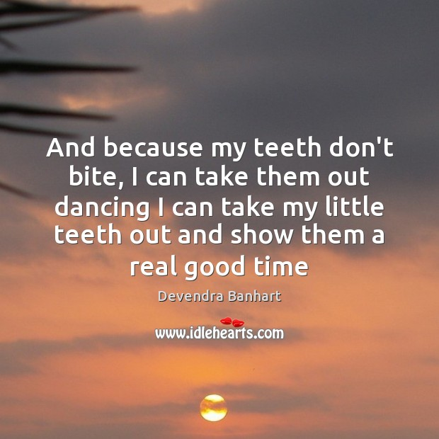 And because my teeth don't bite, I can take them out dancing Devendra Banhart Picture Quote