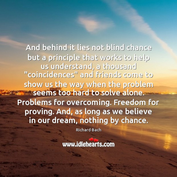 And behind it lies not blind chance but a principle that works Chance Quotes Image